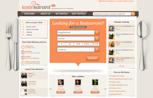 Taste Savant: Find the place for your next date.  I've been looking for social review sites like this for a while. I know everyone except for me has been into Yelp for years. But I feel like Yelp is full of crazies. I tried to get into it, but I just can't trust crazies for reviews. Plus, most restaurants have so many mixed reviews that I end up feeling just as undecided as when I went to Yelp to begin with. Which is why I'm excited about Taste Savant. You sign up, fill out your profile and get curated reviews from trusted sources. You can even filter based on neighborhood, cost or occasion. It's only in NYC for now, but I'd imagine it will be coming to other cities soon.