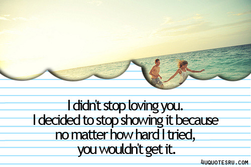 Daily 4uquotesru Love Quotes in Tumblr: I didn't stop loving you. I decided to stop showing it because no matter how hard I tried, you wouldn't get it.