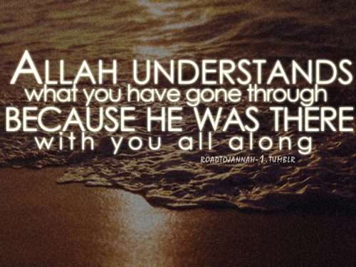 Allah understands what you have gone through because he was there with you all along