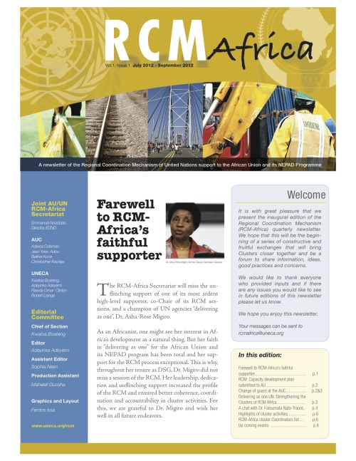 RCM Africa Newsletter first edition, Vol 1 Issue1, July - Sep 2012  It is with great pleasure that we present the inaugural edition of the Regional Coordination Mechanism (RCM-Africa) quarterly newsletter. We hope that this will be the beginning of a series of constructive and fruitful exchanges that will bring Clusters closer together and be a forum to share information, ideas, good practices and concerns. We would like to thank everyone who provided inputs and if there are any issues you would like to see in future editions of this newsletter please let us know. We hope you enjoy this newsletter. Your messages can be sent to rcmafrica@uneca.org