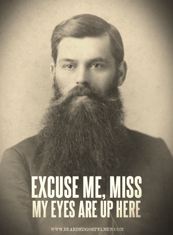 thedailybeard:  bgospelm:  Excuse me, Miss. My eyes are up here.  YES!