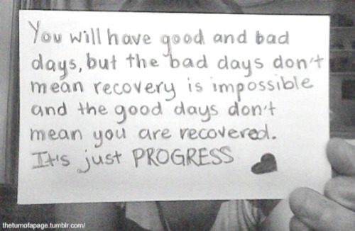 You will have good and bad days, but the bad days don't mean recovery is impossible and the good days don't mean you are recovered. It's just progress.  Credit