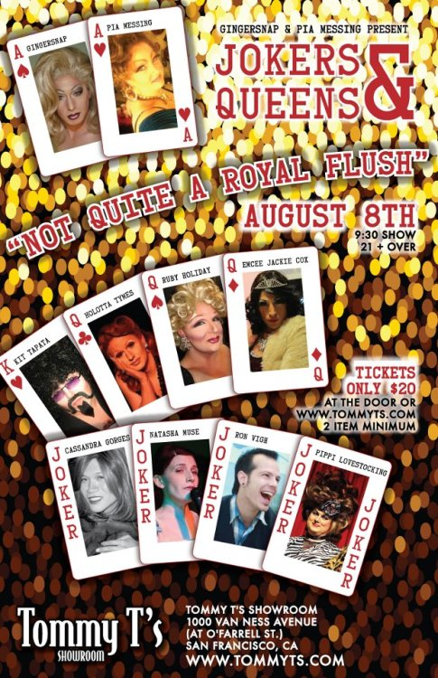 8/8. Jokers & Queens @ Tommy T's Showroom. 1000 Van Ness Ave. SF. 9:30pm. $20.  Comedy:  Cassandra Gorgeous, Natasha Muse, Pippi Lovestocking and Ronn Vigh. Drag from Jackie Cox, Kit Tapata, Holotta Tymes, and Ruby Holiday. Hosted by Pia Messing and Ginger Snap. RSVP: Here.   Ginger Snap and Valerie Branch have hand picked the best drag queens and comics that San Francisco has to offer for this phenomenal line up of talent! Come out to the beautiful Tommy T's Showroom for an unforgettable night of entertainment!