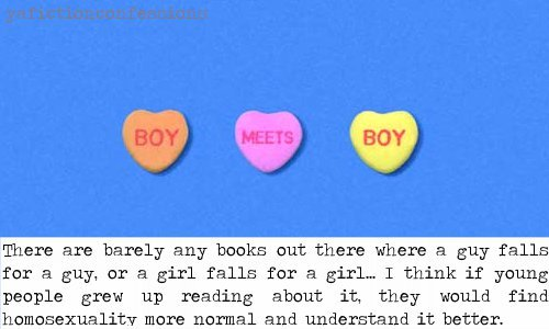 yafictionconfessions: There are barely any books out there where a guy falls for a guy, or a girl falls for a girl… I think if young people grew up reading about it, they would find homosexuality more normal and understand it better. Confessed by thatgirltheyknow  Every book with these kinds of relationships that I've ever found were all very mature books, obviously aimed at older audiences (centered around someone's mid-life crisis or other details more relevant to anyone over thirty, or at worst some girl on girl action thrown into porn-in-a-book just because it's 'kinky'). Of course books centered around later stages of life aren't bad, but wouldn't it be something if other forms of sexuality weren't used as either a selling point, or thrown into the background of someone else's story just to be politically diverse? To see them treated as normal by allowing younger groups to see it in the same exact light as any romance, instead of 'my high school aged child might have seen an implication of a gay relationship, whatever is the world coming to!?' .If kids TV episodes can center around whether or not this girl managed to make out with that guy by the end of the school week, I don't see why it's so impossible to find a good YA book with any form of same-sex romance so much as implied.