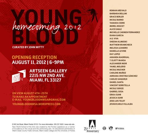 "RSVP on Facebook Young Blood: Homecoming 2012A New World School of the Arts Fundraiser ExhibitionOn View August 4- August 25, 2012Opening Reception August 11, 2012 6-9pmArtSeen Gallery2215 NW 2nd Avenue Miami, FL 33127 Thirty one artists – all graduates of the New World School of the Arts high school and college will unite for one exhibition in Miami called ""Young Blood: Homecoming 2012"", curated by John Witty 05'. This is the fifth installment of Young Blood, an annual fundraiser exhibition featuring NWSA high school and college alumni founded by program graduate, Michelle Gomez 08'. The exhibition runs from August 4 through August 25th at the Artseen Gallery with an opening reception during Wynwood's Second Saturday artwalk, August 11th, 6-9pm. A portion of the sales will benefit the NWSA high school and college visual arts department, which helped shape and develop the artistic talents of this group. Download the press release here. For press inquiries or questions please e-mail youngbloodnwsa@gmail.com. To visit the exhibition at another time, please make an appointment by contacting John Witty at youngbloodnwsa@gmail.com. Stay in touch:Facebook https://www.facebook.com/YoungBloodNWSATwitter https://twitter.com/youngbloodnwsawww.youngbloodnwsa.wordpress.comyoungbloodnwsa@gmail.com"
