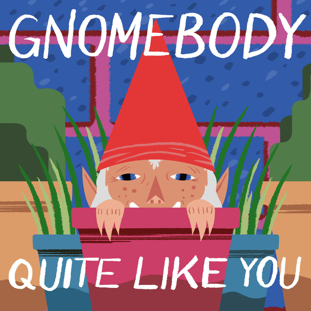 GNOMEBODY QUITE LIKE YOU!