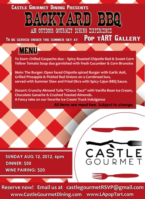 "Sunday August 12, 2012 at 6pm. COST: Dinner: $50 Wine Pairing: $20   Reserve seats now by emailing castlegourmetRSVP@gmail.com  MENU: To Start: Chilled Gazpacho duo - Spicy Roasted Chipotle Red & Sweet Corn Yellow Tomato Soup duo garnished with fresh Cucumber & Corn Brunoise   Main: The Burger: Open faced Chipotle spiced Lentil Burger with Garlic Aoli, Grilled Pineapple & Pickled Red Onions on a Cornbread bun, served with Summer Slaw and Fried Okra with Spicy Cajun BBQ Sauce.   Dessert: Crunchy Almond Tuile ""Choco Taco"" with Vanilla Bean Ice Cream, Chocolate Ganache & Crushed Toasted Almonds. A Fancy take on our favorite Ice Cream Truck indulgence   All items are vegan. Menu subject to Change    Check out our site! Pix of past events are in the photo section. www.castlegourmetdining.com  Please let us know if you would like to attend by emailing us at castlegourmetRSVP@gmail.com Thank you! Chef Denise"
