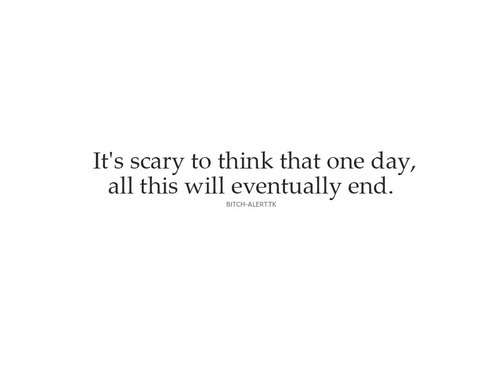 It's scary to think that one day, all this will eventually end | CourtesyFOLLOW BEST LOVE QUOTES ON TUMBLR  FOR MORE LOVE QUOTES