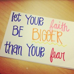 "Day 7, ""Let your faith be bigger than your fear."" #handwriting #quote #faith #fear #love #augustphotoaday #day7 #lovethis #conqueryorfears #havefaith #summer #2012 #colors  (Taken with Instagram)"