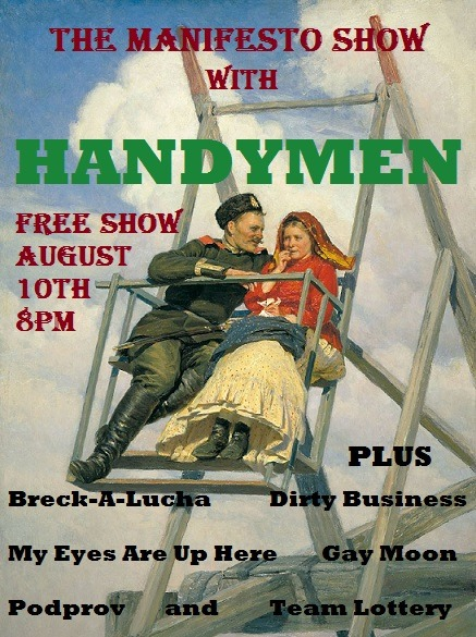 The Manifesto Show August 10th w/ Handymen 8pm Breck-a-Lucha Dirty Business My Eyes Are Up Here 9pm Gay Moon Team Lottery slot - Bring one or more friends and throw your name in the pot during the 8pm hour. At 9 we'll pull a winner, give them time to warm up, then throw them on stage in the middle of the 9pm hour. Podprov 10pm Handymen 10:30pm Jam! We are located at: Artworks Theatre, Studio A 6567 Santa Monica Blvd. Los Angeles, CA 90038 Remember, there's a team lottery AND a jam every night, so everyone in the audience will have a chance to play. We are improv for the people so admission is free, but we urge performers and audience alike to throw a few rubles in the donation bucket. There will also be beer and water available with donation. — Team Info — Breck-a-Lucha: Dick Beck, David Danipour, Jesse Esparza, Sasha Feiler, John Ford, Jeremy McKiernan, Dina Zugec Dirty Business: Josh MacDonald, Katie Osborne, Emerson Dibley, Jessica Haymond, Paul Ciampanelli, Sean London My Eyes are Up Here: Steve Szlaga, Tim Neenan, Meryl Hathaway, Aparna Nancherla, Honora Talbott, Eliot Schwartz, Mark Rennie, Lilan Bowden, Cynthia Kao Gay Moon: Joe Saunders, Jeff Wysaski, Jeffrey Linneman, Ben Greene, Alice Gardin, Madeline Walter, David Kearns, Nicole Day Lottery Slot: Bring one or more friends and throw your name in the pot during the 8pm hour. At 9 we'll pull a winner, give them time to warm up, then throw them on stage in the middle of the 9pm hour. Podprov: Jen Krueger, Jon Mackey, Nick Mandernach, Danny Masterangelo, Jacob Womack Handymen: Johnny Meeks, Billy Merritt, Joel Spence