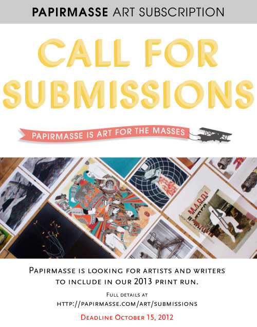Full details at: http://papirmasse.com/art/submissions It's HERE!!! Our annual CALL FOR SUBMISSIONS and we are sooooooo pumped. The submissions are already pouring in and the page has been up for less than 24 hours. Please share this image far and wide if you are an artist or writer or know a lot of artists and writers. 2013 is going to be an EPIC year for Papirmasse. Let's go!