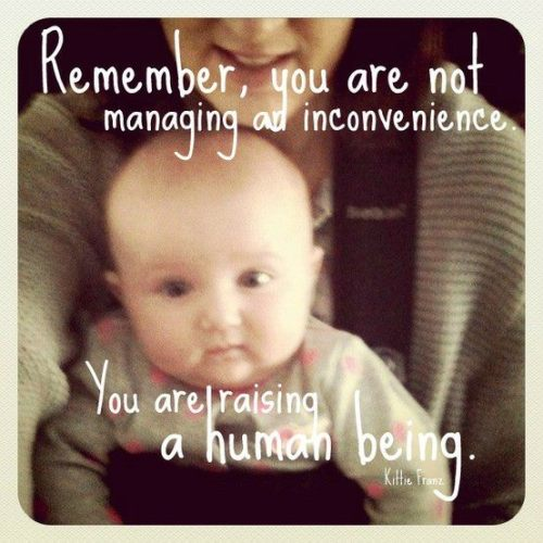 Remember: You are not managing an inconvenience you are raising a human being. #rookiemommyramblings