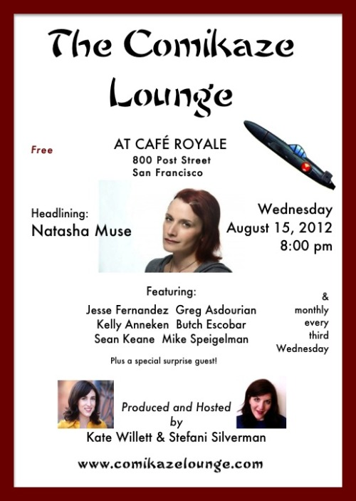 8/15. Comikaze Lounge @ Cafe Royale. 800 Post St. SF. Free. 8pm. Featuring Natasha Muse, Jesse Fernandez, Greg Asdourian, Kelly Anneken, Butch Escobar, Sean Keane, Mike Spiegelman. Hosted by Kate Willett and Stefani Silverman.