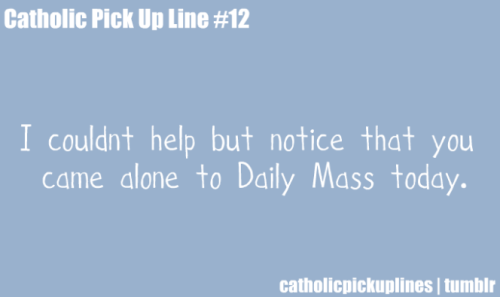 I couldn't help but notice that you came alone to Daily Mass today.