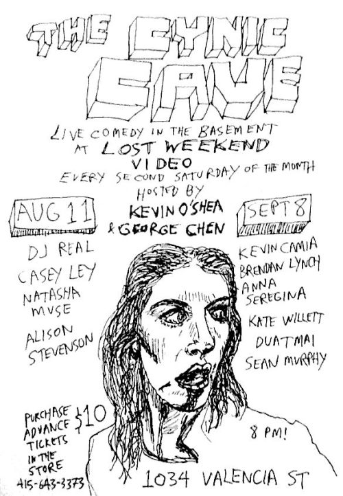 8/11. The Cynic Cave @ Lost Weekend Video. 1034 Valencia St. SF. 8PM. $10. Featuring DJ REAL, Casey Ley, Natasha Muse, and Alison Stevenson. Hosted by Kevin O'Shea and George Chen.   DJ Real a San Francisco-based alternative musical comedy act. Performing all original songs, complete with costume changes, bad dance moves, and interactive multimedia Casey Ley Has been featured on NPR and was voted the Bay Area's best comic by readers of SF Weekly in 2012 Natasha Muse Natasha is a comedian, a skeptic, an agnostic, and at least the second-funniest transsexual you know.  George Chen is a comedian, musician (sort of), and writer (arguable). He has worked for people you may have heard and co-produces the monthly show TALKIES at ATA just down the street. Alison Stevenson's favorite movies are Manhattan, Polyester, Harold and Maude, The Forbidden Zone, The Toxic Avenger, and Spaceballs Kevin O'Shea was a professional ice hockey forward. He played in the National Hockey League with the Buffalo Sabres and St. Louis Blues, as well as in the World Hockey Association with the Minnesota Fighting Saints $10. Lost Weekend will do pre-sales - extremely limited seatingIn a basement / not wheelchair accessibleLIMITED SEATING TICKETS WILL SELL OUT