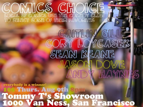 8/9. Comics Choice @ Tommy T's Show Room. 1000 Van Ness. SF. 8pm. $10. Featuring Caitlin Gill, Cory Loykasek, Sean Keane, Jason Dove and Andy Haynes. Presented by Alex Huffman, Jason Dove and Matt Louv     [A top-to-bottom amazing line-up from one of San Francisco's most cohesive units. It's a very pleasant comedy manifest.]