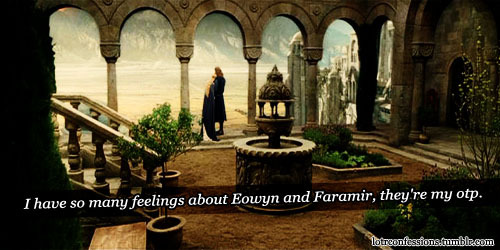 wings-of-fish:  lotrconfessions:  I have so many feelings about Eowyn and Faramir, they're my otp.  Riiiiiiiiiiiiiiiiiiight?! ;W; <333333333333333333333333