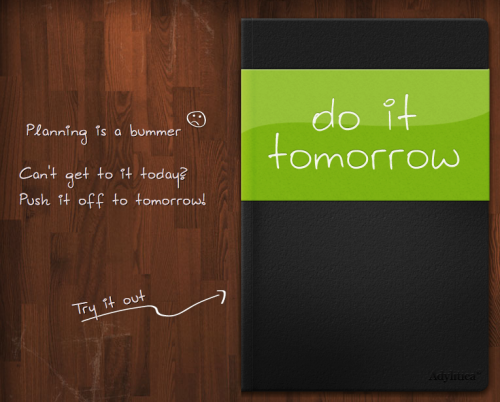 Do It Tomorrow is a simple app available through the web for free or as an app for iPhone (free), Android (free) or iPad ($4.99). The look of the app is distinctively notebook-y which is what first attracted my attention. You can add a to-do item and then shoot over to tomorrow if you can't get it done today. And that's about it.  The iPad app will sync with iPhone and web allowing your simple 2-day-at-a-time planning to go with you wherever. While its limited functionality does not allow for long term planning, it can help keep track of just those things you need to do today. Of course, a pocket notebook will do the same thing. Original Article
