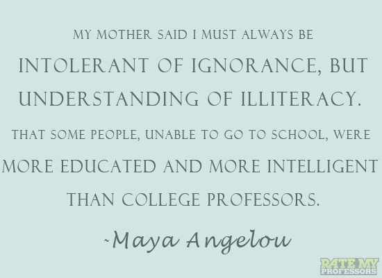 """My mother said I must always be intolerant of ignorance, but understanding of illiteracy.  That some people, unable to go to school, were more educated and more intelligent than college professors."" - Maya Angelou"