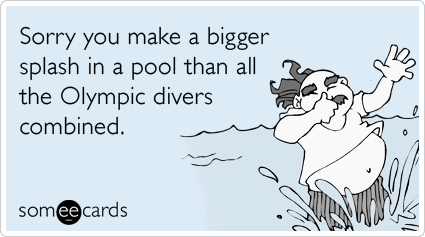 Sorry you make a bigger splash in a pool than all the Olympic divers combined.Via someecards