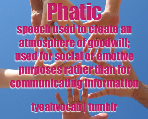 "Coined by the anthropologist Bronisław Malinowski, phatic was first used in 1923. It probably comes from the Greek word phatos meaning ""spoken."" ""I mean, we all know that the question 'how are you' in a work setting is primarily phatic — which would make not reciprocating even ruder, right?"""