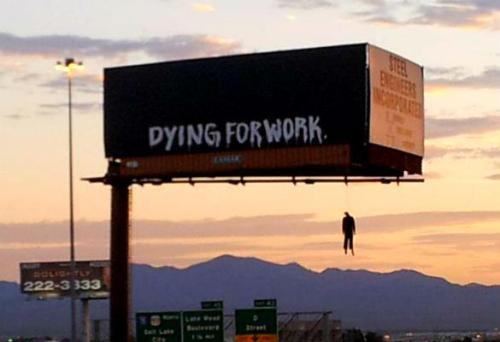 "A mannequin hanging from a Las Vegas billboard emblazoned with ""Dying For Work"" had motorists lighting up 911 switchboards at the crack of dawn this morning — drivers were convinced they were seeing a real person swinging from the rope.Another billboard in the Las Vegas area read ""Hope You're Happy Wall St.,"" with a second mannequin hanging from the edge.No one has claimed responsibility for t he creepy hangmen, though the website forOccupy Las Vegas applauds the displays, and accuses Nevada lawmakers of slashing social aid programs in the down economy.""People saying it's in bad taste are living sheltered lives,"" says Sebring Frehner, an Occupy supporter. They ""don't pay attention to what affects the working class.""(via http://www.deathandtaxesmag.com/186913/hanging-man-billboard-spooks-vegas-commuters-this-morning/)"