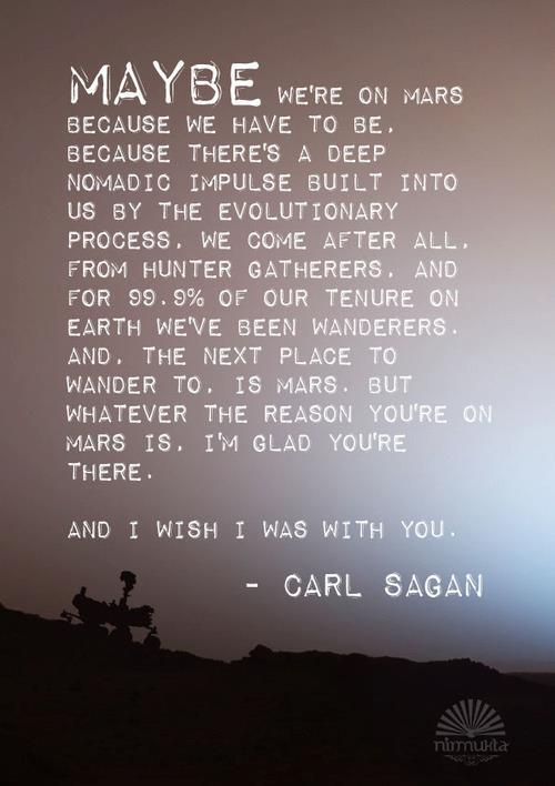 Prior to his untimely 1996 passing, Carl Sagan recorded a message for the brave men and women embarking on the first non-robotic mission to Mars. Here is an excerpt from that message (image source is unknown).