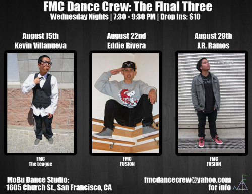 FMC Dance Crew: The Final Three  MoBu Dance Studio 1605 Church St., San Francisco, CA Wednesday Nights 7:30 - 9:30 PM Drop Ins: $10 8/15 - Kevin Villanueva (FMC | The League) 8/22 - Eddie Rivera (FMC | FUSION) 8/29 - Josh Ramirez Ramos (FMC | FUSION) Come join us for our last 3 classes of the summer! Email us at: fmcdancecrew@yahoo.com for more info
