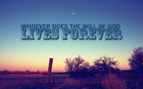 """Whoever does the will of God, lives forever."""
