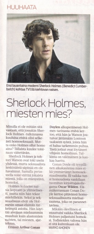 "phelpshobbit:  Kalajokilaakso 8/8/2012 A rough translation: Sherlock Holmes, a 'man of men'? ""I have nothing against that in some Sherlock Holmes -adaptions the famous detective would clearly be a homosexual. But has Holmes always been gay? This is what sometimes can be heard implied. Sherlock Holmes and doctor Watson are of course often together, but yet I haven't seen anything sexual 'spark' between them. With the same argument you could call any man with a male friend gay. Holmes treats women with pride and arrogance, but so he does with men also. Sex and sexuality are not the most important things in his life. He prefers to use his brain thinking about other things than naked women, or men. In one Arthur Conan Doyle's original Holmes-story the detective says, that he and Watson once had to leave London for reasons that he doesn't want to talk about. Of this some have found a reason to imply that Holmes is gay. The rendition is pretty forced. Arthur Conan Doyle was a typical man of his generation and didn't understand homosexuality. Not even when he knew his writer colleague Oscar Wilde who was sent to prison because of his homosexuality. In his biography Conan Doyle says that he thinks homosexuality is an illness that can be cured. Nothing essential would change even if Sherlock Holmes appeared to be gay. In the light of evidence he is not, though."" Marko Ahonen"