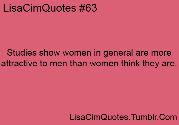 Studies show women in general are more attractive to men than women think they are.