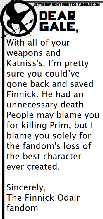 [[Dear Gale,  With all of your weapons and Katniss's, I'm pretty sure you could've gone back and saved Finnick. He had an unnecessary death. People may blame you for killing Prim, but I blame you solely for the fandom's loss of the best character ever created.  Sincerely,  The Finnick Odair fandom]]