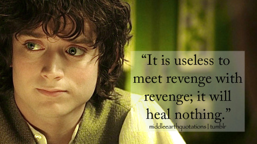 - Frodo, The Return of the King, Book VI, The Scouring of the Shire