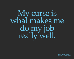onetruephrase:  My curse is what makes me do my job really well.