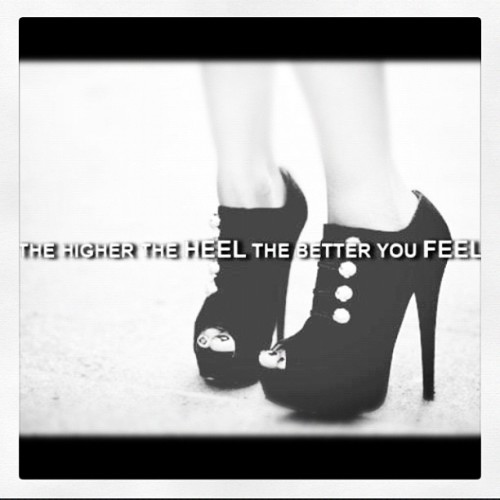 "Or, ""The higher the heel, the closer to God."""