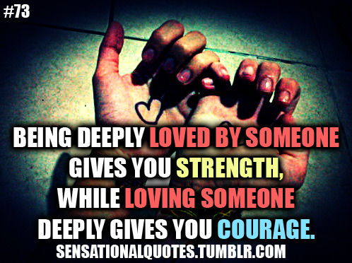 Being deeply loved by someonegives you strength,while loving someonedeeply gives you courage.
