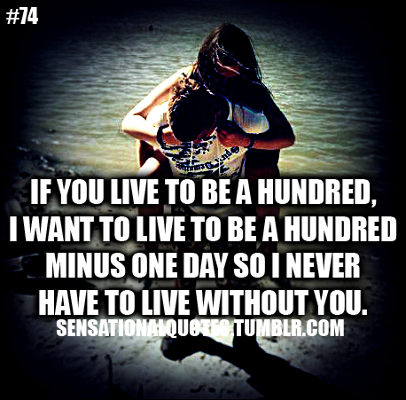 If you live to be a hundred,I want to live to be a hundredminus one day so I neverhave to live without you.