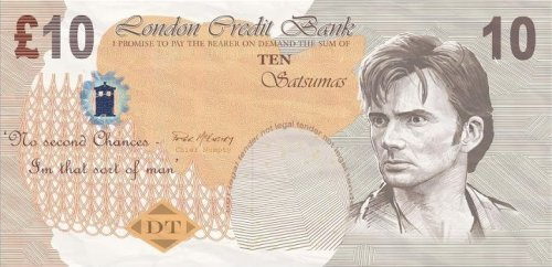 "Fake Tenth Doctor banknotes created for The Runaway Bride. via the Doctor Who Facebook page:  Here's a cool Friday fact - did you know that fake UK banknotes for TV must conform to strict Bank of England guidelines, so for the 2006 Christmas Special (The Runaway Bride) the Doctor Who production team made their own ""10 Satsumas"" notes featuring the Tenth Doctor! And here's what they looked like (there's also one on display in the British Museum in London if you happen to pop in)"