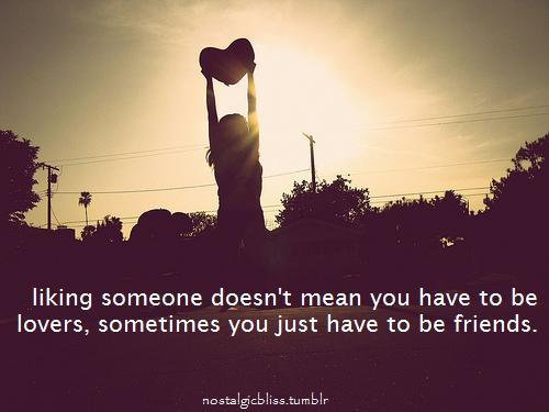 bestlovequotes:   Liking someone doesn't mean you have to be lovers, sometimes just to be friends | Courtesy BEST LOVE QUOTES ON TUMBLR  FOR MORE LOVE QUOTES