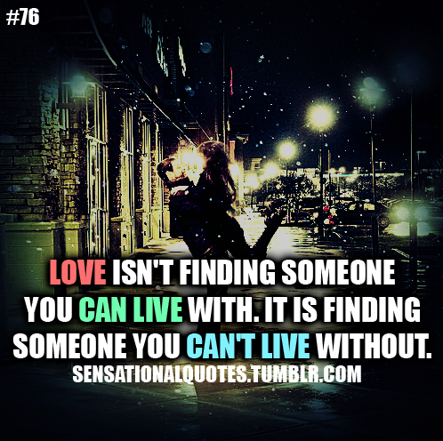 Love isn't finding someone you can live with. It is about finding someone you can't live without.