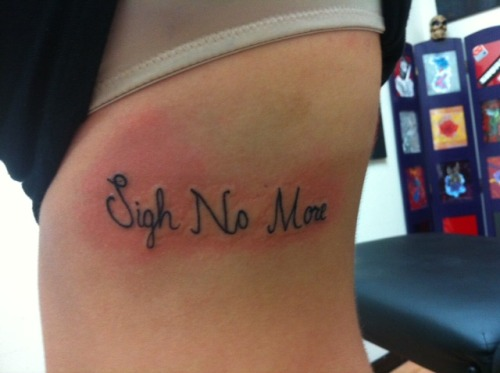 "fuckyeahtattoos:  I got this tattoo done a while ago, it says ""Sigh No More"". The meaning of my tattoo is based on a Mumford and Sons song. I originally wanted the quote ""Love; it will not betray you dismay or enslave you, it will set you free"" but I decided that was too long for me so I settled on this! I also like that it reminds me to not fret the little things in life. <3 This was done by Mason at Orlando Tattoo Company."