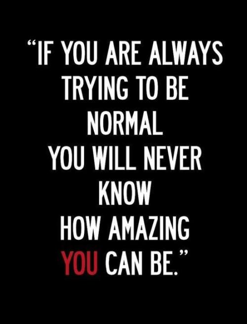 If you are always trying to be normal you will never know how amazing you can be. So be yourself. No matter how you are. crazy, weird, awkward, special, name them. Who cares? that's totally what make you beautiful, fun, unique, and awesome. Be you, cause there's always someone looking for someone like you.                      ~Q.
