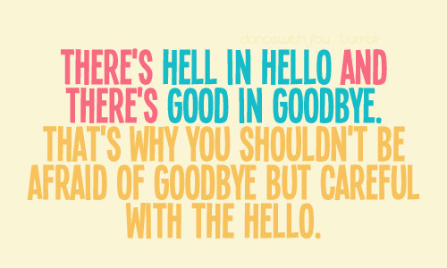 There's hell in hello and there's good in goodbye | CourtesyFOLLOW BEST LOVE QUOTES ON TUMBLR  FOR MORE LOVE QUOTES
