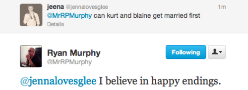 inkystars:  RYAN YOU REALIZE THAT I NOW TAKE KURT AND BLAINE GETTING MARRIED AS A THING THAT WILL HAPPEN IN CANON AND SINCE YOU SAID HAPPY ENDINGS, YOU MEAN THAT THE SHOW WILL END WITH A KLAINE WEDDING RIGHT? GOOD. GLAD TO KNOW WE'RE ON THE SAME PAGE.