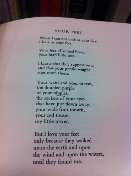 "becuzur:  ""Your Feet"" by Pablo Neruda ""But I love your feet only because they walked … until they found me."" So romantic… If a man ever says anything remotely like this to me…"