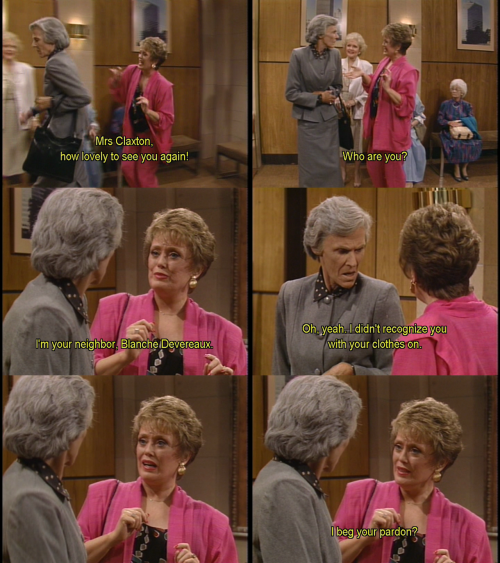 Blanche: Mrs. Claxton, how lovely to see you again!  Mrs. Claxton: Who are you?  Blanche: I'm your neighbour, Blanche Devereaux.  Mrs. Claxton: Oh, yeah. I didn't recognize you with your clothes on.  Blanche: I beg your pardon?