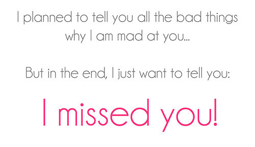 I planned to you all the bad things why I am mad at you.. But in the end, I just want to tell you: I missed you!