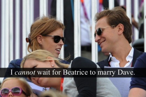 "royal-confessions:  [Post by Mary] ""I CANNOT wait for Beatrice to marry Dave."" — Submitted by Anonymous  Hallelujah!"