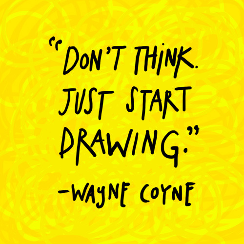 "austinkleon:  ""Don't think. Just start drawing."" -Wayne Coyne"