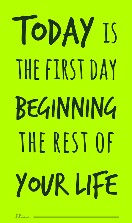 Today is the first day beginning the rest of your life.